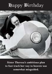 Happy Birthday .... Sister Theresa`s ambitious plan to fast track her way to heaven was somewhat misguided.